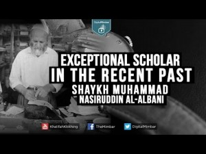 Exceptional Scholar in the Recent Past – Shaykh Muhammad Nasiruddin al-Albani –