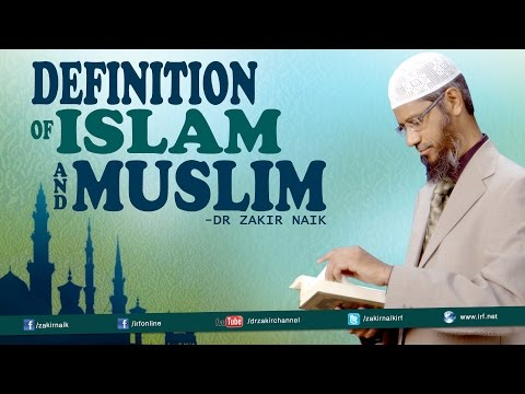 Definition of Islam and Muslim by Dr Zakir Naik.