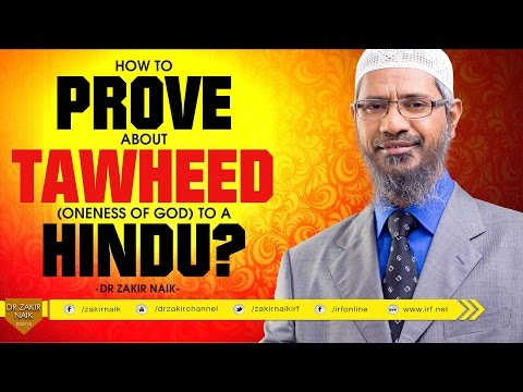 HOW TO PROVE ABOUT TAWHEED ( ONENESS OF GOD ) TO A HINDU? BY DR ZAKIR NAIK