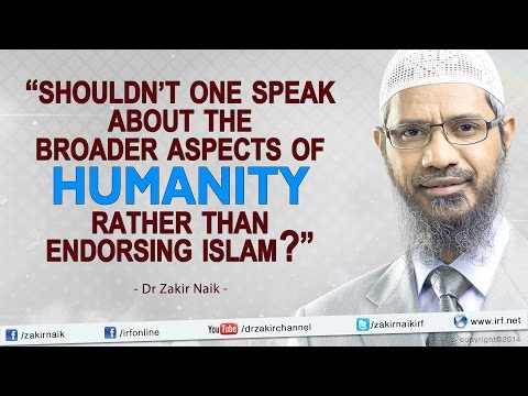 """Shouldn't one speak about the broader aspects of humanity rather than endorsing Islam? – Dr Zakir"""